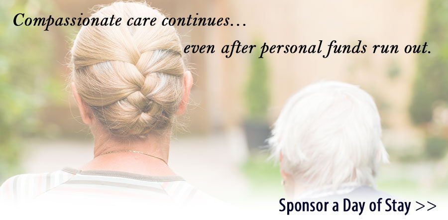 Compassionate care continues even after personal funds run out. Sponsor a Day of Stay...