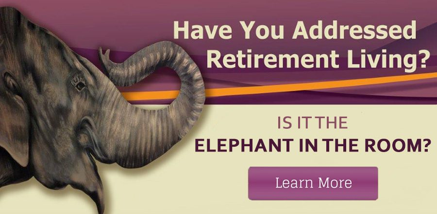 Have you addressed retirement living? Is it the Elephant in the Room?