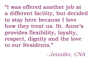 I was offered another job at a different facility but decided to stay here at St. Anne's because I love how they treat us. St. Anne's provides flexibility, loyalty, respect, dignity and the love to our residents. - Jennifer, CNA