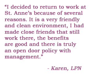 I decided to return to work at St. Anne's because of several reasons. It is a very friendly and clean environment, I had made close friends that still work there, the benefits are good and there is truly an open door policy with management. - Karen, LPN