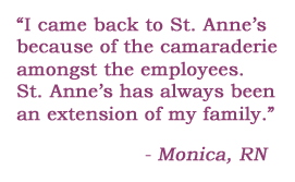 I came back to St. Anne's because of the camaraderie amongst the employees. St. Anne's has always been an extension of my family. - Monica, RN